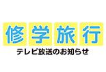 修学旅行テレビ放送のお知らせ